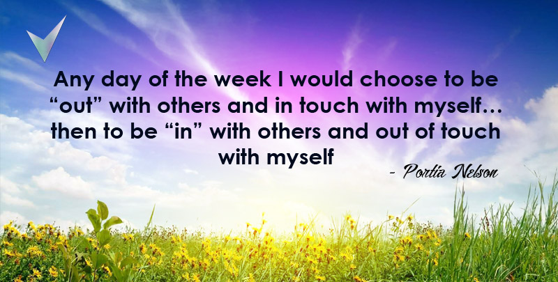 """Any day of the week I would choose to be """"out"""" with others and in touch with myself... then to be """"in"""" with others and out of touch with myself. ~Portia Nelson"""