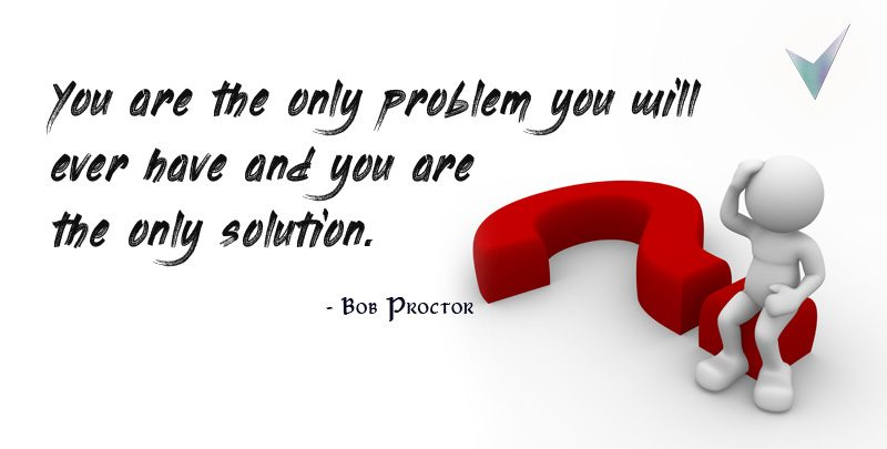 You are the Only Problem You will Ever Have