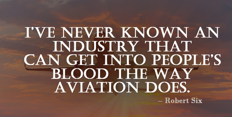 I Have Never Known An Industry that Can Get into People's Blood The Way Aviation Does. ~ Robert Six
