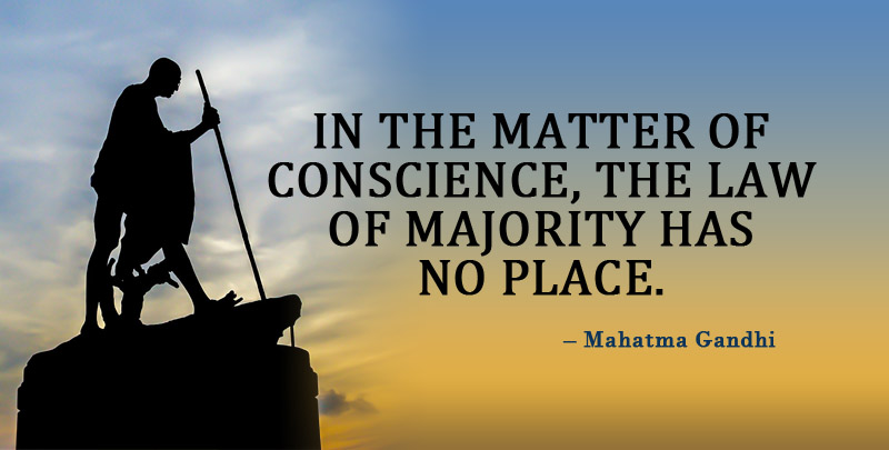 In the matter of Conscience, the Law of Majority has no place. ~ Mahatma Gandhi