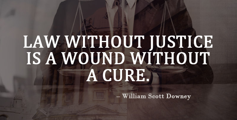 Law Without Justice is a Wound Without a Cure. ~ William Scott Downey