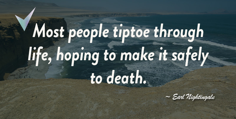 Most people tiptoe through life, hoping to make it safely to death. ~ Earl Nightingale