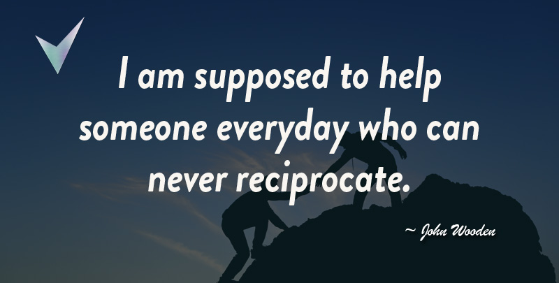 I am supposed to Help someone every day who can Never Reciprocate. ~ John Wooden
