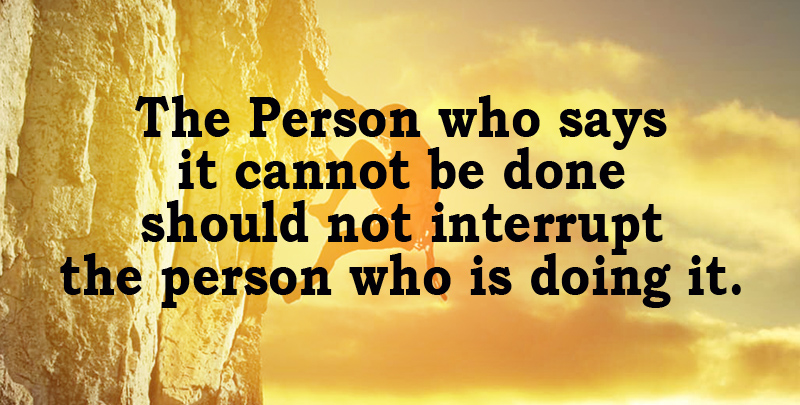 The Person who says it cannot be done should not interrupt the person who is doing it. ~ Chinese Proverb