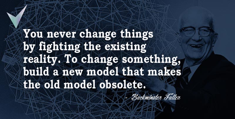 You never change things by fighting the existing reality. To change something, build a new model that makes the old model obsolete. ~ Buckminster Fuller