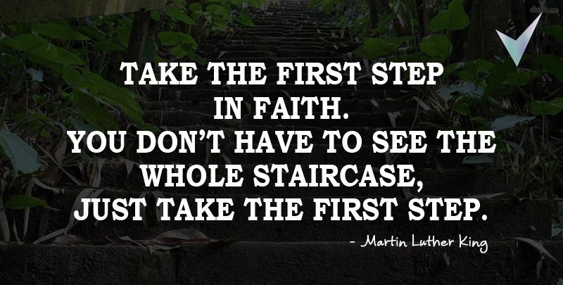 Take the First Step in Faith. You don't have to see the whole staircase, just take the First Step.~ Martin Luther King