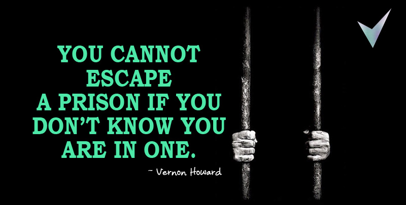 You cannot escape a prison if you don't know you are in one.~ Vernon Howard