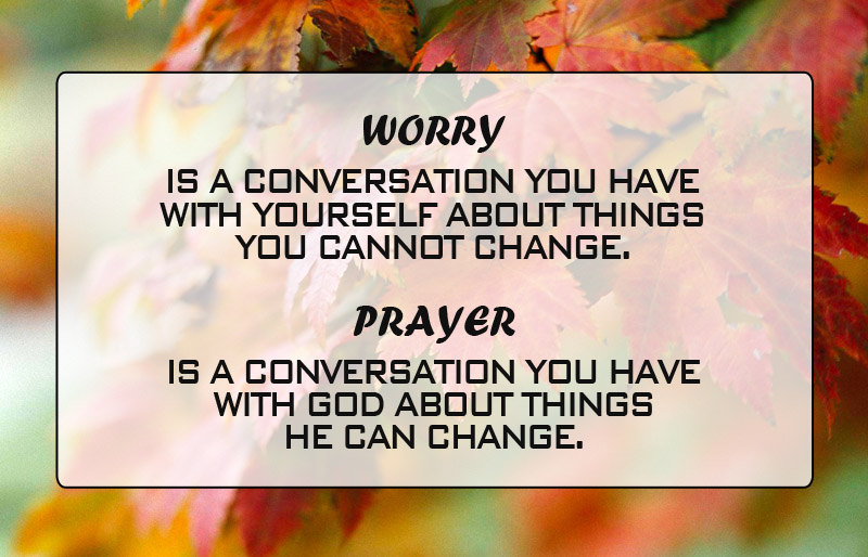 Worry is a Conversation You have with Yourself about things You cannot Change. Prayer is a Conversation You have with God about things He Can Change.